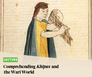 Lecture: Comprehending Khipus and the Wari World
